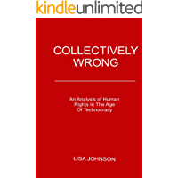 Collectively Wrong: An Analysis Of Human Rights In The Age of Technocracy (English Edition)