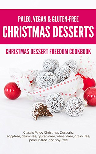 Christmas Dessert Freedom Cookbook: Classic Paleo Christmas Desserts: Egg-free, Dairy-free, Gluten-free, Wheat-free, Grain-free, Peanut-free, and Soy-free