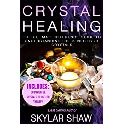 Crystal Healing: The Ultimate Reference Guide To Understanding The Benefits of Crystals (Healing Stones, Energy Healing, Crystal Healing, Chakras)