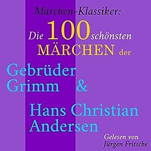 Die 100 schönsten Märchen der Gebrüder Grimm und Hans Christian Andersen (Märchen-Klassiker) Hörbuch