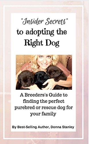 Insider Secrets to Adopting the Right Dog: A breeder's guide to finding the perfect purebred or rescue dog for your family