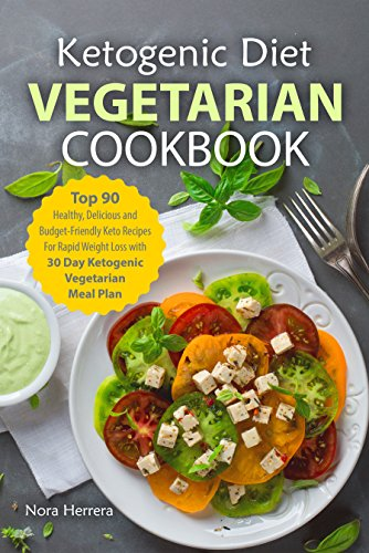 Ketogenic Diet Vegetarian Cookbook: Top 90 Healthy, Delicious and Budget-Friendly Keto Recipes For Rapid Weight Loss with 30 Day Ketogenic Vegetarian Meal Plan by Nora  Herrera
