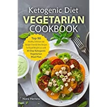 Ketogenic Diet Vegetarian Cookbook: Top 90 Healthy, Delicious and Budget-Friendly Keto Recipes For Rapid Weight Loss with 30 Day Ketogenic Vegetarian Meal Plan