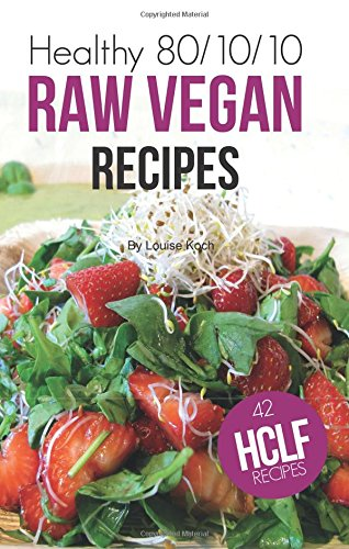 Healthy 80/10/10 Raw Vegan Recipes by Louise Koch