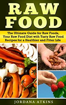 Vegan Guide: Raw Food - The Ultimate Guide for Raw Foods, Your Raw Food Diet with Tasty Raw Food Recipes for a Healthier and Fitter Life (Raw Food Diet, Raw Food Detox, Vegan, Low Fat, Low Carb) by [Atkins, Jordana]