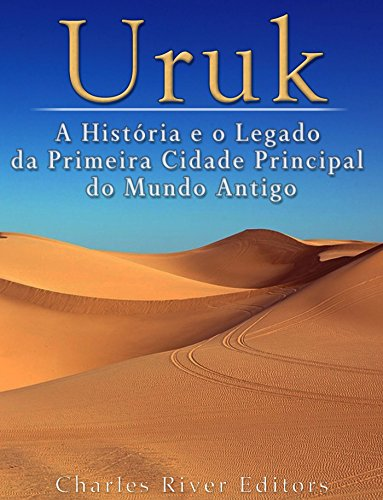 Uruk: A História e o Legado da Primeira Cidade Principal do Mundo Antigo
