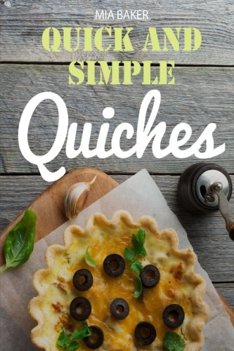 Quick and simple quiches: best recipes by Mia Baker