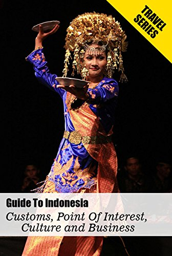 Guide To Indonesia - Customs, Point Of Interest, Culture and Business: Embracing Indonesian Culture - Traditions, Food, And Much More