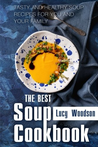 The Best Soup Cookbook: Tasty and Healthy Soup Recipes for You and Your Family by Lucy Woodson