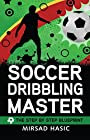 Soccer Dribbling Master - The Step by Step Blueprint
