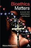 Bioethics Matters: A Guide for Concerned Catholics