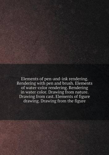 Read Online Elements of pen-and-ink rendering. Rendering with pen and brush. Elements of water-color rendering. Rendering in water color. Drawing from nature. ... of figure drawing. Drawing from the figure PDF