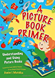 A Picture Book Primer: Understanding and Using Picture Books: A Guide to Understanding, Selecting, and Using Picture Books in Your Library, School, or Home