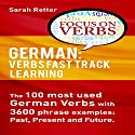 German: Verbs Fast Track Learning: The 100 Most Used German Verbs with 3600 Phrase Examples: Past, Present and Future Audiobook by Sarah Retter Narrated by Adrienne Ellis