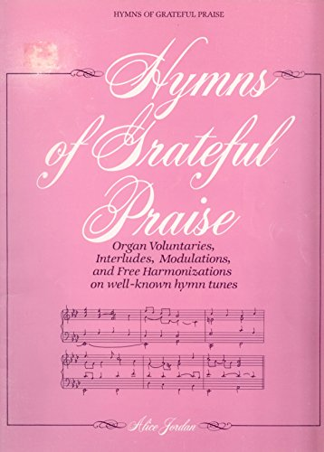 Hymns of Grateful Praise: Organ Voluntaries, Modulations, and Free Harmonizations On Well-Known Hymn Tunes -