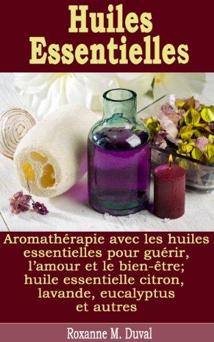 Huiles Essentielles - Aromathérapie avec les huiles essentielles pour guérir, l'amour et le bien-être; huile essentielle citron, lavande, eucalyptus et autres (French - Citron Eucalyptus
