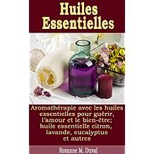 Huiles Essentielles - Aromathérapie avec les huiles essentielles pour guérir, l'amour et le bien-être; huile essentielle citron, lavande, eucalyptus et autres (French Edition)