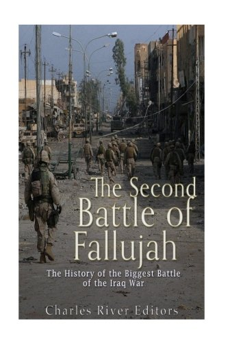 The Second Battle of Fallujah: The History of the Biggest Battle of the Iraq War Charles River Editors