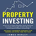 Property Investing : How to Create Wealth and Passive Income Through Smart Buy and Hold Real Estate Investing: An Exact 18-Month Strategy for Making an Extra 100k per Year Audiobook by James Harley Narrated by Erich Bailey