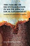 The Failure of Decentralisation in South African Local Government : Complexity and Unanticipated Consequences, Koelble, Thomas A. and Siddle, A., 1919895051