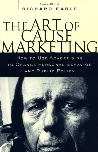 Read Online The Art of Cause Marketing: How to Use Advertising to Change Personal Behavior and Public Policy PDF