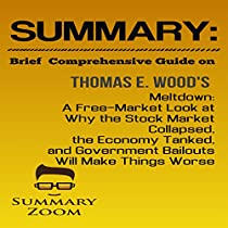SUMMARY: BRIEF COMPREHENSIVE GUIDE ON: MELTDOWN: A FREE-MARKET LOOK AT WHY THE STOCK MARKET COLLAPSED, THE ECONOMY TANKED, AND GOVERNMENT BAILOUTS WILL MAKE THINGS WORSE: SUMMARY ZOOM, BOOK 24