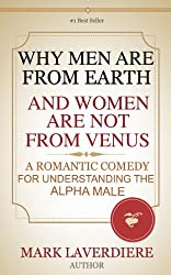 WHY MEN ARE FROM EARTH AND WOMEN ARE NOT FROM VENUS; A Romantic Comedy for Understanding the Alpha Male
