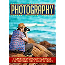Photography: A Beginners Guide To Mastering Your Photography Skills To Take The Most Amazing Photos Of Landscape And Portraits (photography, photography ... photography business, digital photography)