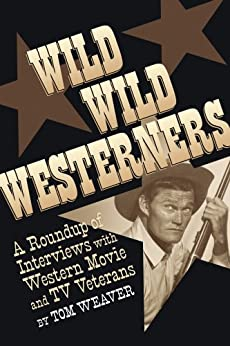 WILD WILD WESTERNERS: A ROUNDUP OF INTERVIEWS WITH WESTERN MOVIE AND TV VETERANS (English Edition) por [Weaver, Tom]