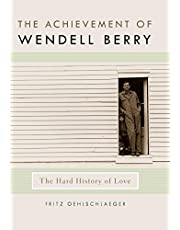 The Achievement of Wendell Berry: The Hard History of Love (Culture of the Land)