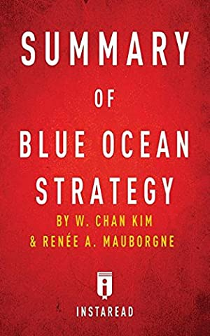 Summary of Blue Ocean Strategy: By W. Chan Kim and Renee A. Mauborgne - Includes Analysis (Blue Ocean Strategy)