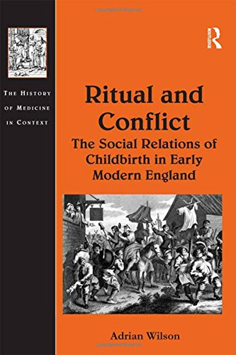 Ritual and Conflict: The Social Relations of Childbirth in Early Modern England (The History of Medicine in Context)