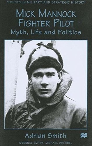 Mick Mannock, Fighter Pilot: Myth, Life and Politics (Studies in Military and Strategic History)