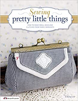599c30f2 Sewing Pretty Little Things: How to Make Small Bags and Clutches from  Fabric Remnants (Design Originals): Cherie Lee: 9781574216110: Amazon.com:  Books