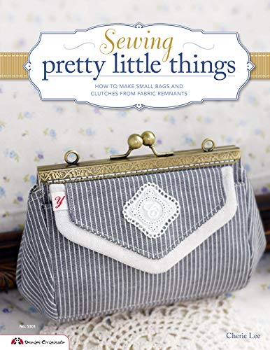 Sewing Pretty Little Things: How to Make Small Bags and Clutches from Fabric Remnants (Design -