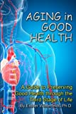 Aging in Good Health: A Guide to Preserving Good Health through the Third Stage of Life