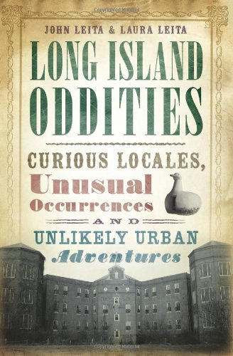 Long Island Oddities  Curious Locales  Unusual Occurrences And Unlikely Urban Adventures