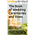 The Book of Wedding Ceremonies and Vows: A guide to traditional and non-traditional, secular and non-secular wedding ceremonies and vows for your lifestyle.