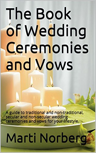 The Book of Wedding Ceremonies and Vows: A guide to traditional and non-traditional, secular and non-secular wedding ceremonies and vows for your -