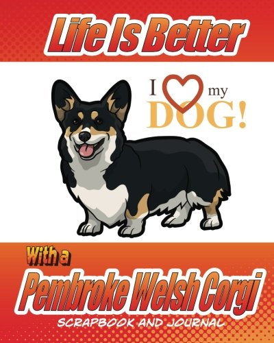 Life Is Better With A Pembroke Welsh Corgi Scrapbook and Journal: Dog Vaccination Record, Puppy Baby Book and Memory Book (Dog Scrapbook) (Puppy Corgi Pembroke)