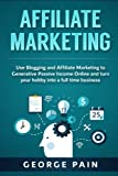 Affiliate Marketing: Use Blogging and Affiliate Marketing to Generative Passive Income Online and turn your hobby into a full time business (Blogging ... Profit through Online Marketing) (Volume 1)