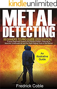 Metal Detecting Beginners to Pro Guide (2020 Edition): A Quick Beginners Guide to Pin Pointing Hidden Treasures at Beaches, underwater etc and the right digging tools to get started