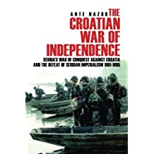 The Croatian War of Independence: Serbia's War of Conquest Against Croatia and the Defeat of Serbian Imperialism 1991-1995