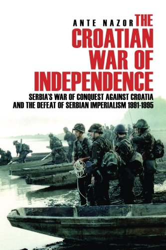 The Croatian War Of Independence Serbias War Of Conquest Against Croatia And The Defeat Of Serbian Imperialism 1991 1995 Epub