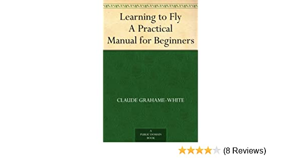 Learning to fly a practical manual for beginners claude grahame learning to fly a practical manual for beginners claude grahame white harry harper ebook amazon fandeluxe Images