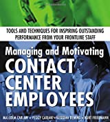 Managing and Motivating Contact Center Employees : Tools and Techniques for Inspiring Outstanding Performance from Your Frontline Staff