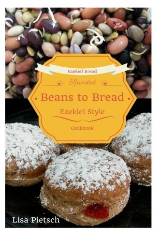 Beans to Bread: Ezekiel Style Bread Cookbook by Lisa Pietsch