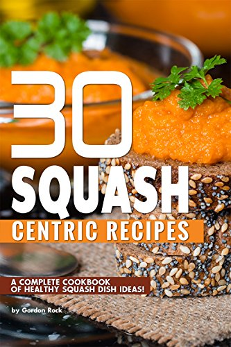 30 Squash Centric Recipes: A Unbroken Cookbook of Healthy Squash Dish Ideas!