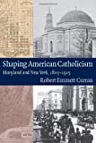 Shaping American Catholicism : Maryland and New York, 1805-1915, Curran, Robert Emmett, 0813219671