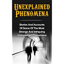 Unexplained Phenomena: Stories And Accounts Of Some Of The Most Strange And Intriguing Unexplained Phenomena (Bizarre True Stories, True Ghost Stories ... True Paranormal, Haunted Asylums Book 2)